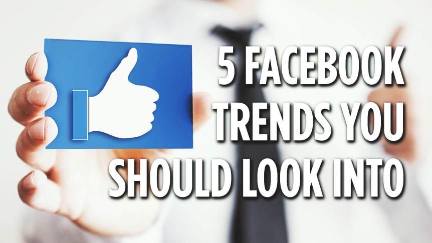 5 Facebook Marketing Trends You Should Look Into