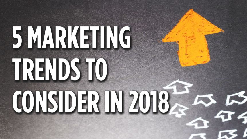 5 Marketing Trends to Consider in 2018