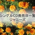 ジャニーズのシングルCD発売日の一覧