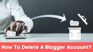 Read more about the article How To Delete A Blogger Account Permanently? In Only 2 Steps