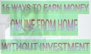 16 Ways to make Money Online from Home Without Investment
