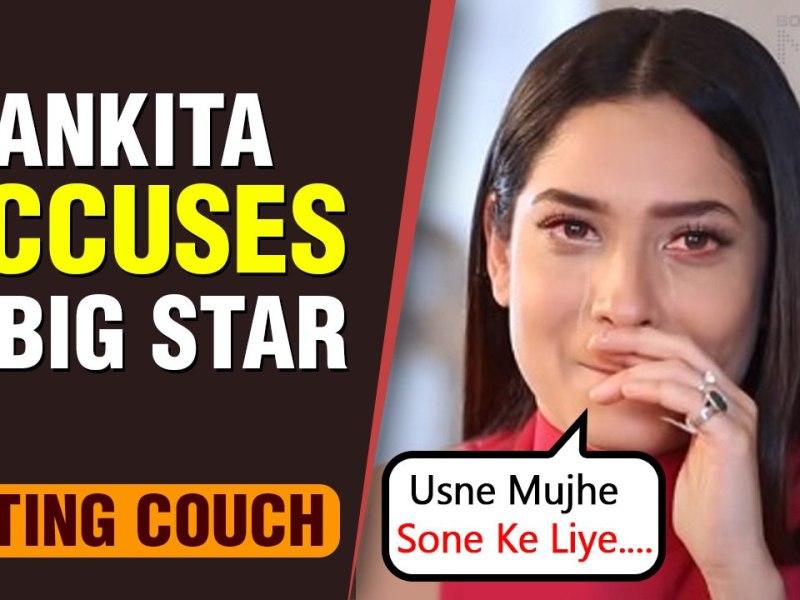 अंदर से काफी गंदी है फिल्म इंडस्ट्री, अंकिता लोखंडे ने बड़े स्टार पर लगाया आरोप कहा &Quot;उसने मुझे अपने साथ सोने को किया मजबूर&Quot;