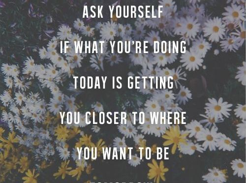 Are you closer to where you want to be tomorrow?