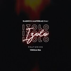 Download Mp3 Blaqnick X MasterBlaq X MJ – Izolo ft Vinolia RSA