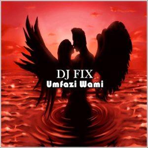 DJ Fix Umfazi Wami Mp3 Download Fakaza