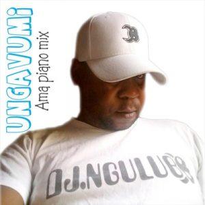 DJ Ngulube – Ungavumi (Ama Piano Mix) Mp3 Download Fakaza