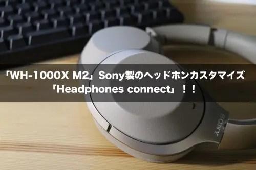 「WH-1000X M2」!Sony製のヘッドホンカスタマイズ「Headphones connect」!!