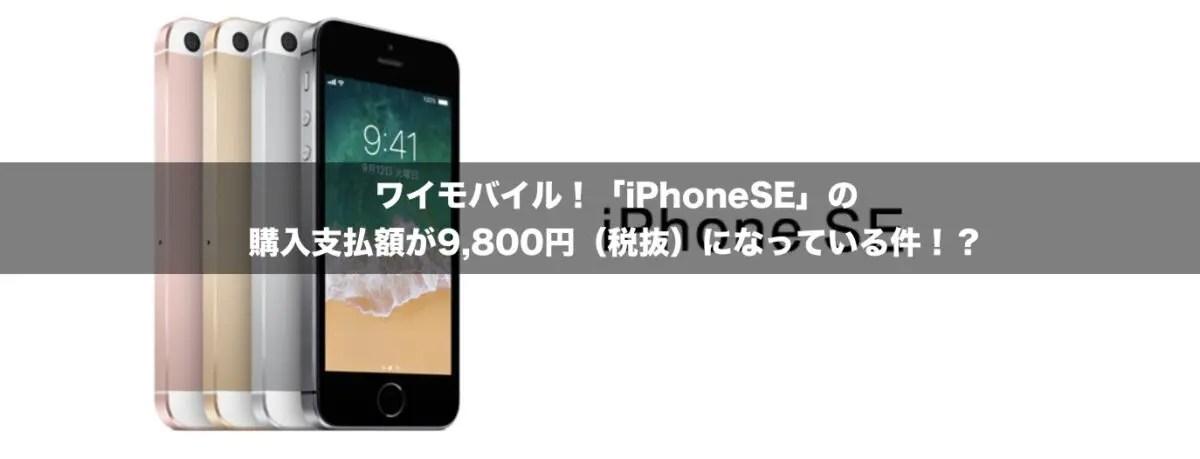 ワイモバイル!「iPhoneSE」の購入支払額が9,800円(税抜)になっている件!?