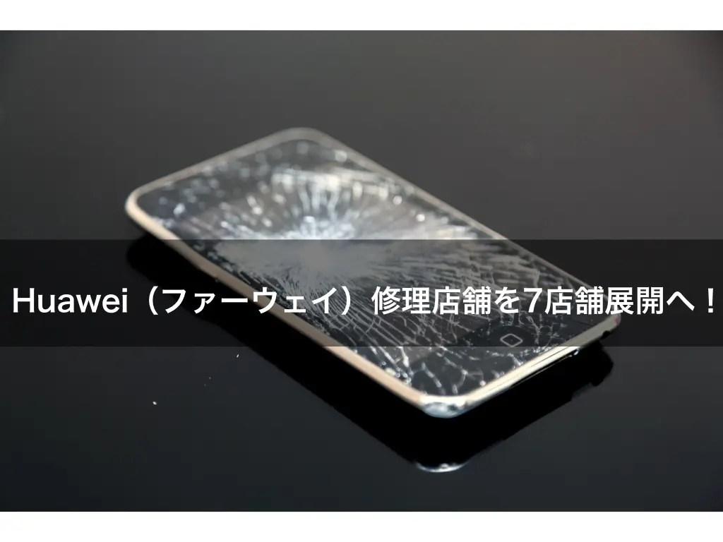 Huawei(ファーウェイ)修理店舗を7店舗展開へ!