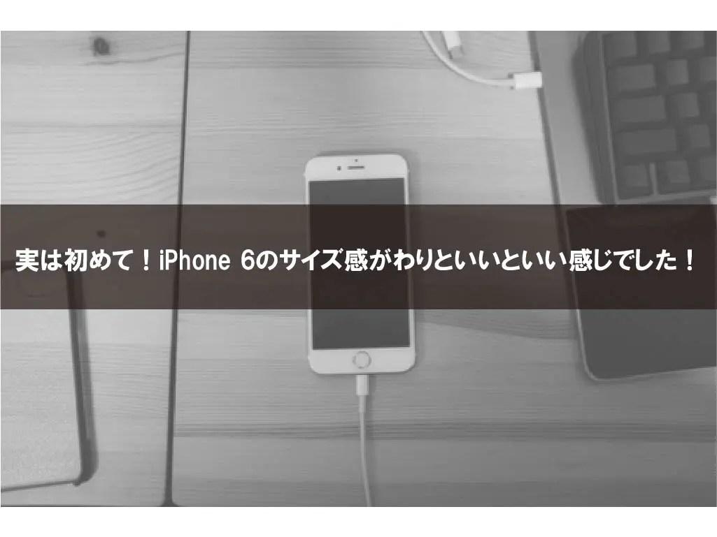 実は初めて!iPhone 6のサイズ感がわりといいといい感じでした!