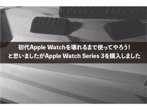 初代Apple Watchを壊れるまで使ってやろう!と思いましたがApple Watch Series 3を購入しました