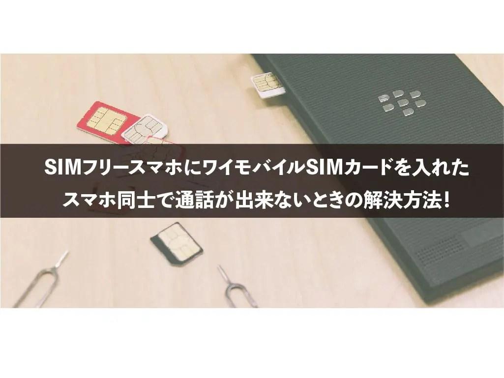 SIMフリースマホにワイモバイルSIMカードを入れたスマホ同士で通話が出来ないときの解決方法!