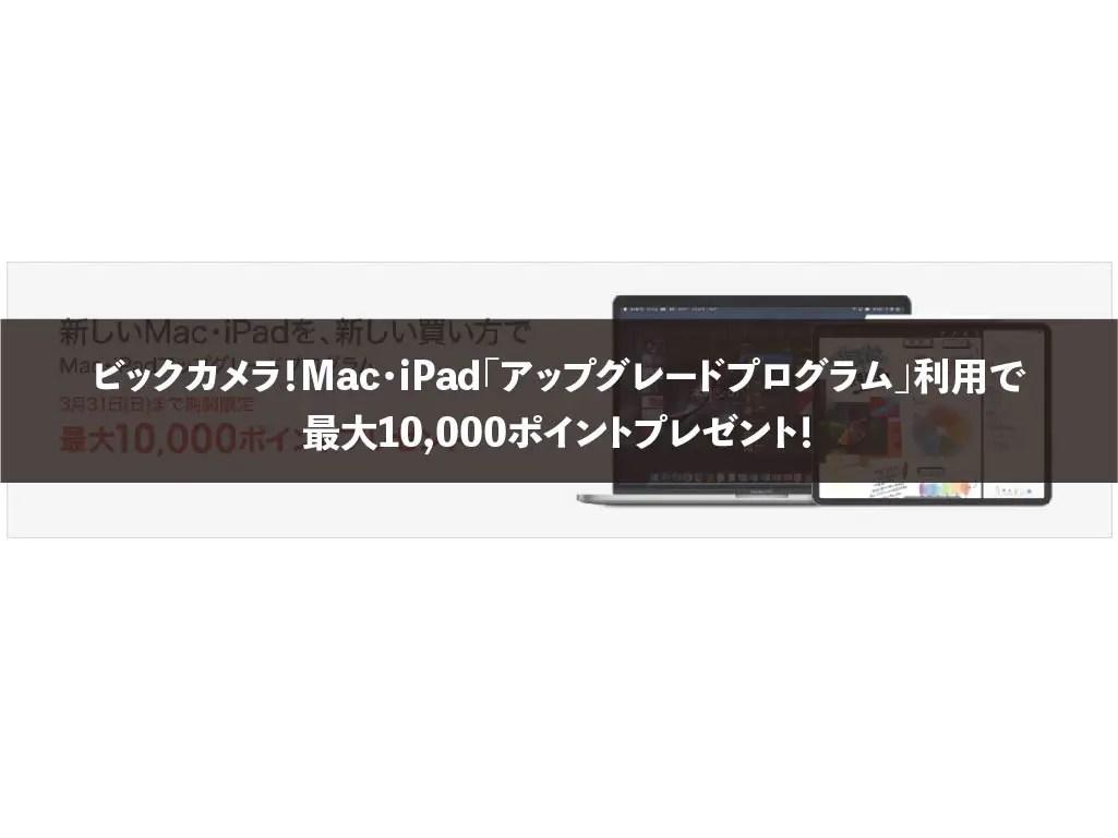 ビックカメラ!Mac・iPad「アップグレードプログラム」利用で最大10,000ポイントプレゼント!