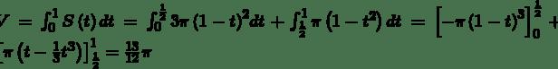 V=\int_{0}^{1}S\left(t\right)dt=\int_{0}^{\frac{1}{2}}{3\pi\left(1-t\right)^2}dt+\int_{\frac{1}{2}}^{1}\pi\left(1-t^2\right)dt=\left[-\pi\left(1-t\right)^3\right]_0^{\frac{1}{2}}+\left[\pi\left(t-\frac{1}{3}t^3\right)\right]_{\frac{1}{2}}^1=\frac{13}{12}\pi