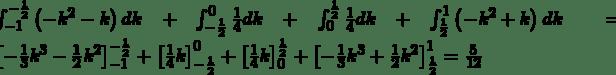 \int_{-1}^{-\frac{1}{2}}\left(-k^2-k\right)dk+\int_{-\frac{1}{2}}^{0}\frac{1}{4}dk+\int_{0}^{\frac{1}{2}}\frac{1}{4}dk+\int_{\frac{1}{2}}^{1}\left(-k^2+k\right)dk=\left[-\frac{1}{3}k^3-\frac{1}{2}k^2\right]_{-1}^{-\frac{1}{2}}+\left[\frac{1}{4}k\right]_{-\frac{1}{2}}^0+\left[\frac{1}{4}k\right]_0^{\frac{1}{2}}+\left[-\frac{1}{3}k^3+\frac{1}{2}k^2\right]_{\frac{1}{2}}^1=\frac{5}{12}