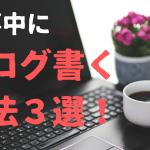 仕事中にブログ書く方法3選!