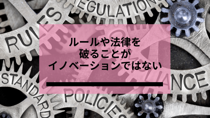 ルールや法律を破ることがイノベーションではない