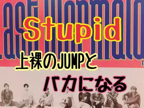 stupid上裸のJUMPとばかになる