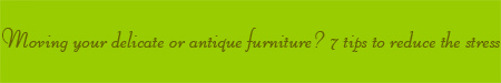 'Moving delicate or antique furniture? 7 tips to reduce the stress' blog post banner