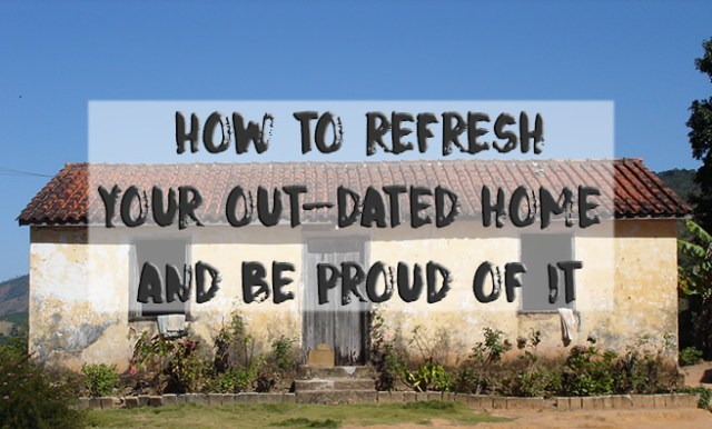 How to refresh your out-dated home and be proud of it