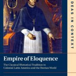 Empire of Eloquence: The Classical Rhetorical Tradition in Colonial Latin America and the Iberian World