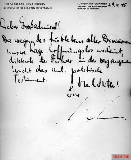 "Message from the Führerbunker: In his capacity as Hitler's private secretary, Martin Bormann wrote a letter to Karl Doenitz after Hitler's death on April 29, 1945: ""Dear Grand Admiral! Since our situation seems hopeless because of the absence of all divisions, the leader dictated the adjoining political will last night. Hail Hitler! Yours, M. Bormann "" In that political testament, Adolf Hitler had appointed Karl Doenitz as his successor."
