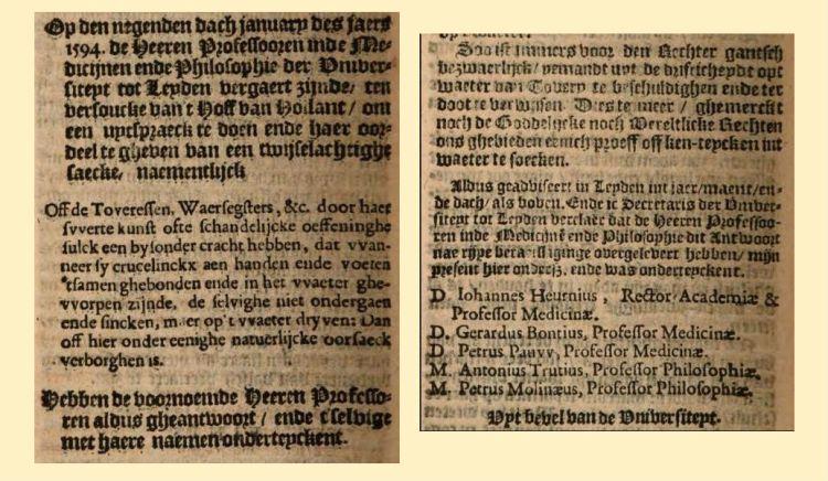 Net in 1594 was door vijf professoren van de Universiteit van Leiden wetenschappelijk vastgesteld dat het 'gantsch bezwaerlijck' was mensen die van 'Tovery' werden beschuldigd aan de waterproef te onderwerpen. 'Dies te meer ghemerckt noch de Goddelijcke noch Wereltlicke Rechter ons gebieden eenich proeff off ken-teycken uit waeter te soeken'. Het onderzoek werd beschreven in het boek  'Ondecking van Tovery' (1609, Google Books, pag. 308 t/m 314) over 'Tovenaers, genaemt Vaudoisen', in 1459-1461 'in het graafschap Artois'.