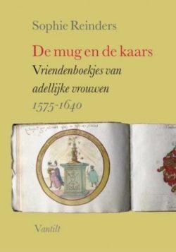 De mug en de kaars - Vriendenboekjes van adellijke vrouwen 1575-164