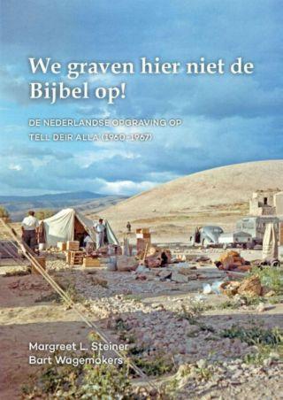 We graven hier niet de Bijbel op! De Nederlandse opgraving op Tell Deir Alla (1960-1967)