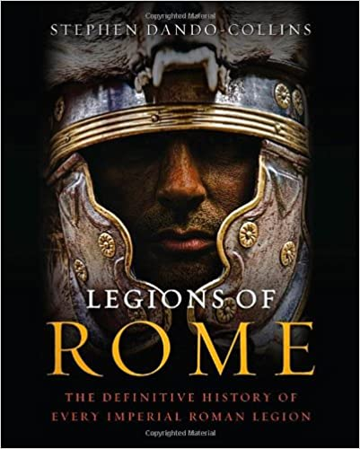 """""""Legions of Rome: The Definitive History of Every Imperial Roman Legion"""" by Stephen Dando-Collins"""