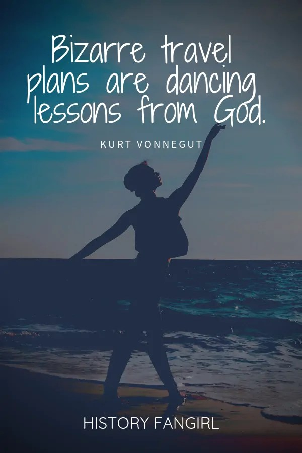 Bizarre travel plans are dancing lessons from God. Kurt Vonnegut travel quotes