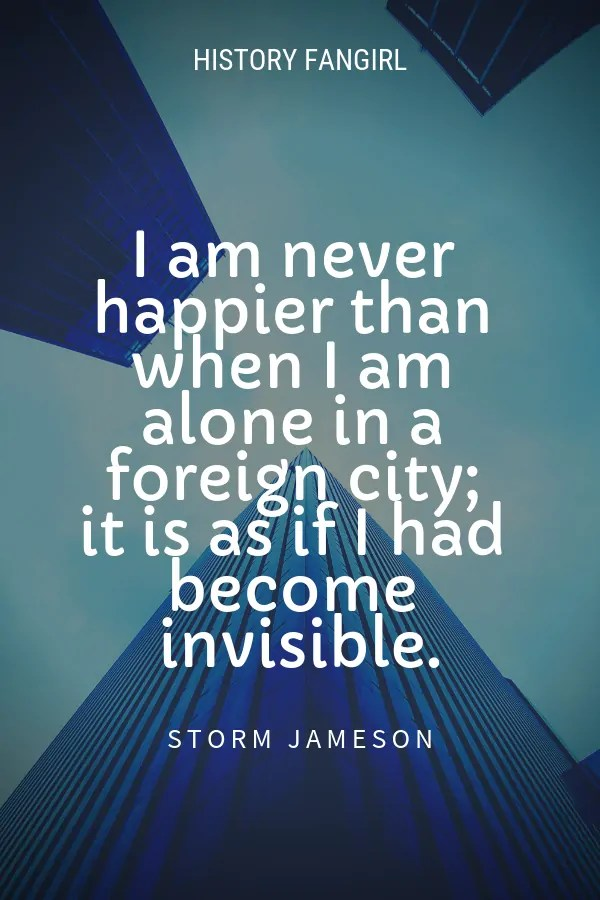 I am never happier than when I am alone in a foreign city; it is as if I had become invisible. Storm Jameson solo traveller quotes