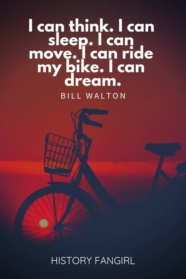 I can think. I can sleep. I can move. I can ride my bike. I can dream. Bill Walton bike travel quotes