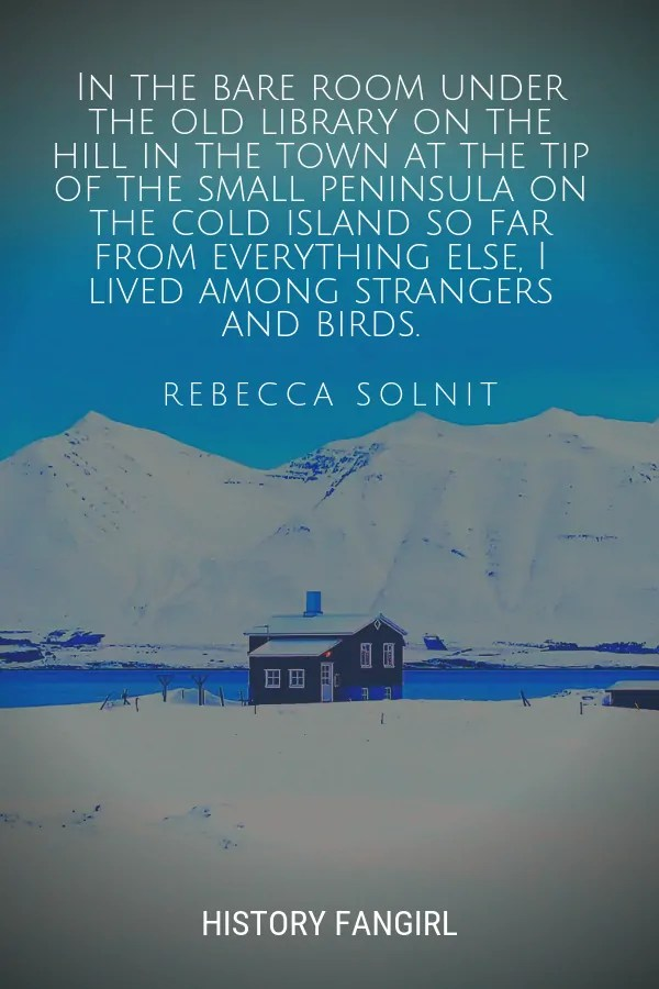 In the bare room under the old library on the hill in the town at the tip of the small peninsula on the cold island so far from everything else, I lived among strangers and birds. Rebecca Solnit quotes about iceland