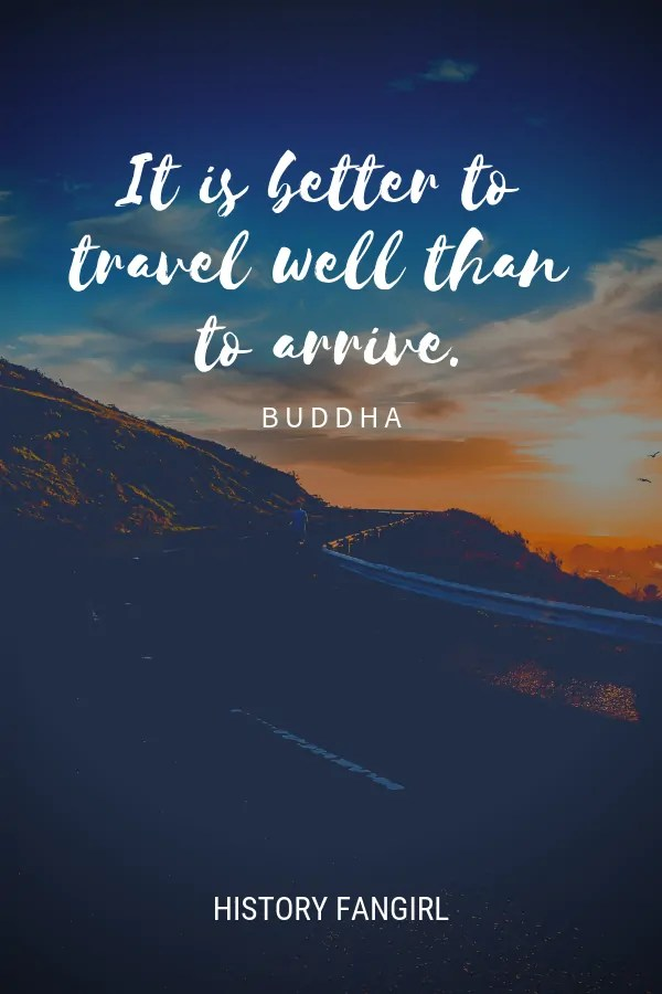 It is better to travel well than to arrive. Buddha Quote about travel changing you