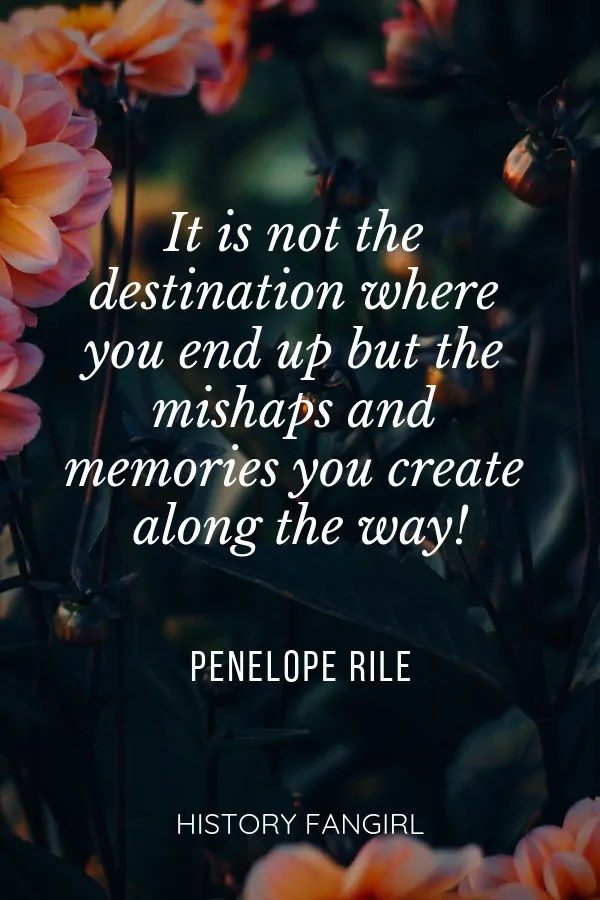It is not the destination where you end up but the mishaps and memories you create along the way! Penelope Riley travel memories quotes