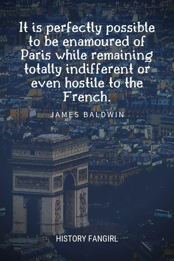 It is perfectly possible to be enamoured of Paris while remaining totally indifferent or even hostile to the French. James Baldwin quote about Paris