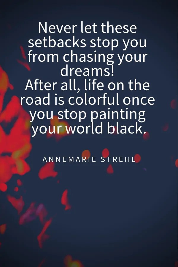 Never let these setbacks stop you from chasing your dreams! After all, life on the road is colorful once you stop painting your world black.Annemarie Strehl travel quotes instagram captions