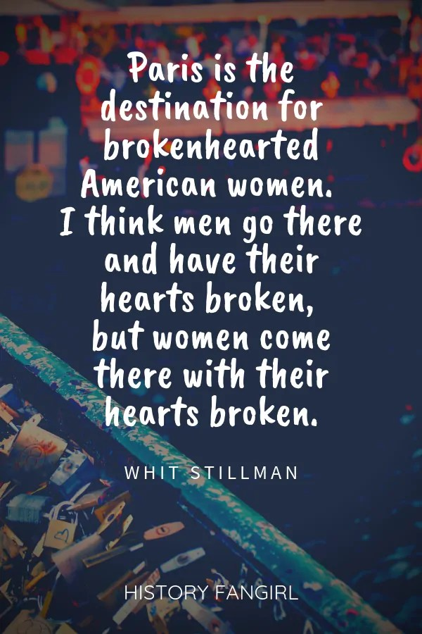 Paris is the destination for brokenhearted American women. I think men go there and have their hearts broken, but women come there with their hearts broken. Whit Stillman heartbroken paris quote