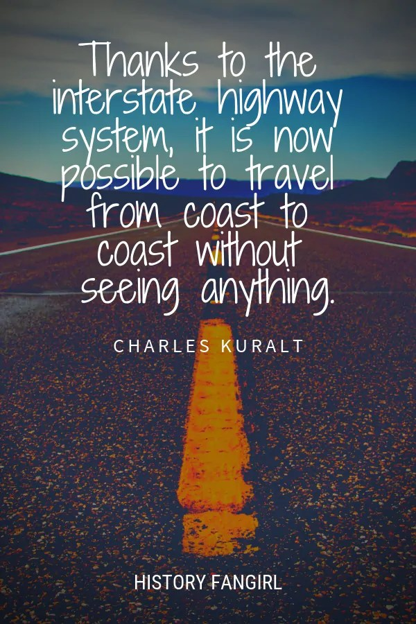 Thanks to the interstate highway system, it is now possible to travel from coast to coast without seeing anything. Charles Kuralt road trip quote