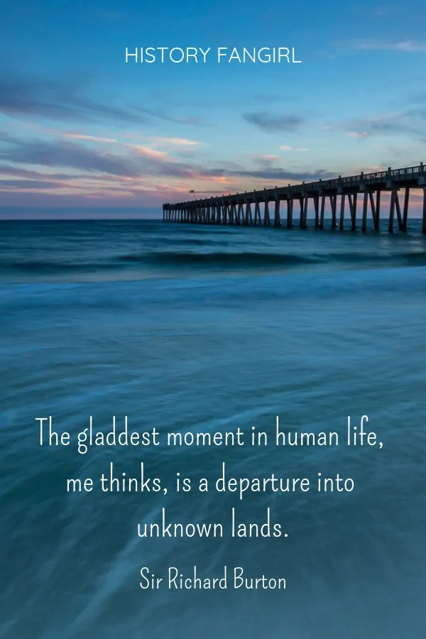 The gladdest moment in human life, me thinks, is a departure into unknown lands. Sir Richard Burton travel quote