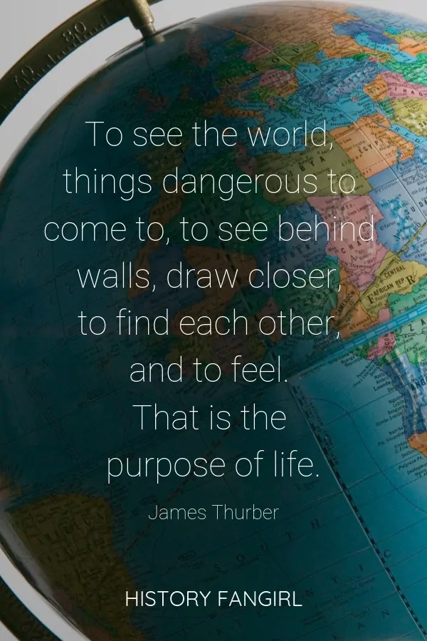 To see the world, things dangerous to come to, to see behind walls, draw closer, to find each other, and to feel. That is the purpose of life. James Thurber travel life quotes