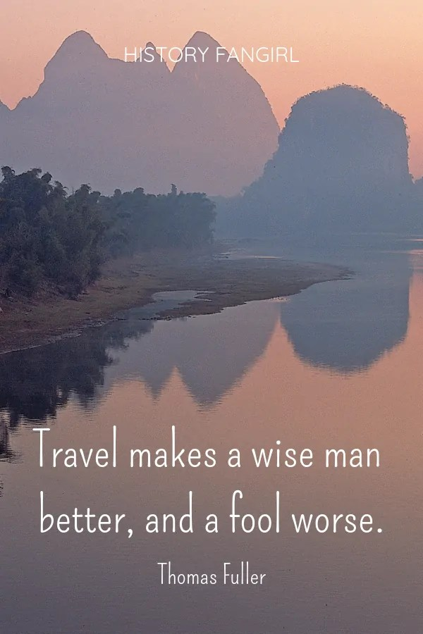Travel makes a wise man better, and a fool worse. Thomas Fuller quotes about traveling