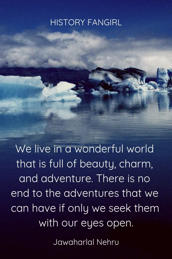We live in a wonderful world that is full of beauty, charm, and adventure. There is no end to the adventures that we can have if only we seek them with our eyes open. Jawaharlal Nehru Travel Quote