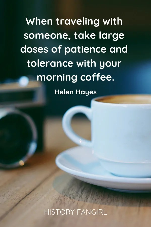 When traveling with someone, take large doses of patience and tolerance with your morning coffee. Helen Hayes travel buddies quotes