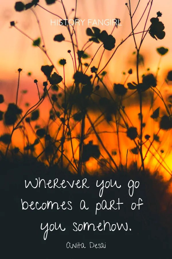Wherever you go becomes a part of you somehow. Anita Desai travel changes you quotes