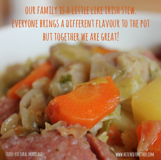 our family is a little like irish stew. everyone brings a different flavour to the pot but together we are great!