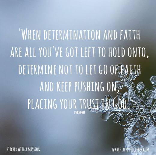 'When determination and faith are all you've got left to hold onto, determine not to let go of faith and keep pushing on, placing your trust in God.'