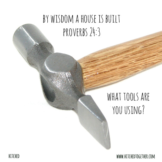 By wisdom a house is built Proverbs 24:3 What tools are you using?