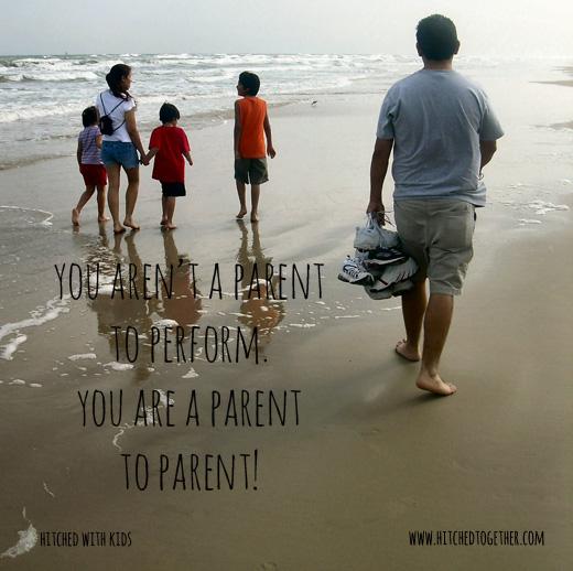 You aren't a parent to perform. You are a parent to parent!